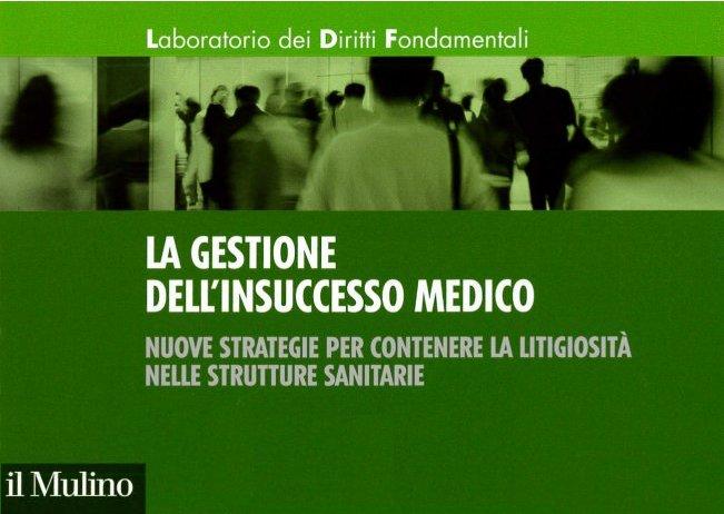 La gestione dell'insuccesso medico. Nuove strategie per contenere la litigiosità nelle strutture sanitarie (2014)